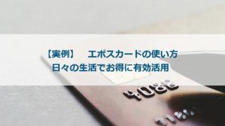 【実例】エポスカードの使い方 日々の生活でお得に有効活用